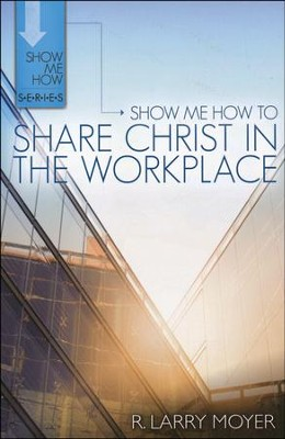 Show Me How to Share Christ in the Workplace  -     By: R. Larry Moyer