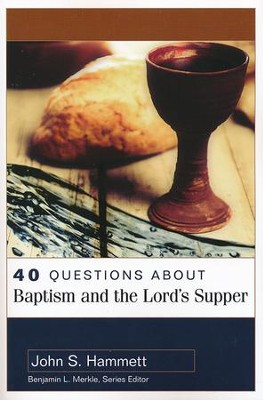 40 Questions About Baptism and the Lord's Supper  -     By: John S. Hammett