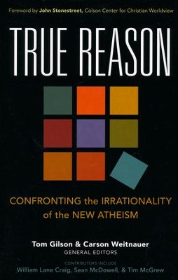 True Reason: Confronting the Irrationality of the New Atheism  -     Edited By: Tom Gilson, Carson Weitnauer