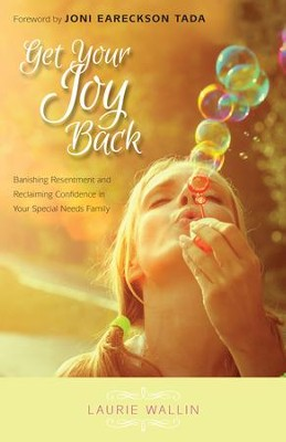 Get Your Joy Back: Banishing Resentment and Reclaiming Confidence in Your Special Needs Family  -     By: Laurie Wallin