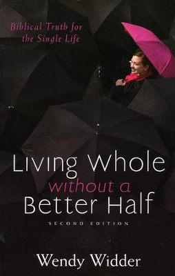 Living Whole Without a Better Half: Biblical Truth for the Single Life, Second Edition  -     By: Wendy Widder