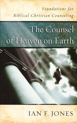 The Counsel of Heaven on Earth: Foundations for Biblical Christian Counseling  -     By: Ian Jones