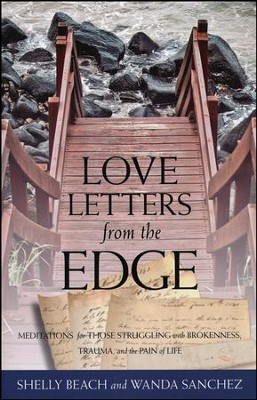 Love Letters from the Edge: Meditations for Those Struggling with Brokenness, Trauma and the Pain of Life  -     By: Shelly Beach, Wanda Sanchez