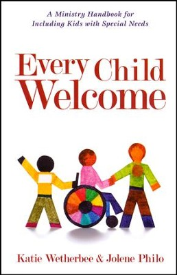 Every Child Welcome: A Ministry Handbook for Including Kids with Special Needs  -     By: Katie Wetherbee, Jolene Philo