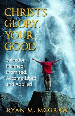 Christ's Glory Your Good: Salvation Planned, Promised, Accomplished and Applied - eBook  -     By: Ryan M. McGraw