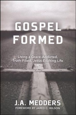 Gospel Formed: Living a Grace-Addicted, Truth-Filled, Jesus-Exalting Life  -     By: J.A. Medders