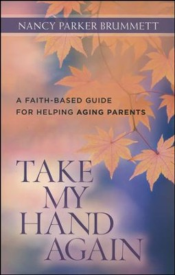 Take My Hand Again: A Faith-Based Guide for Helping Aging Parents  -     By: Nancy Parker Brummett