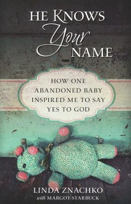 He Knows Your Name: How One Abandoned Baby Inspired Me to Say Yes to God  -     By: Linda Znachko, Margot Starbuck