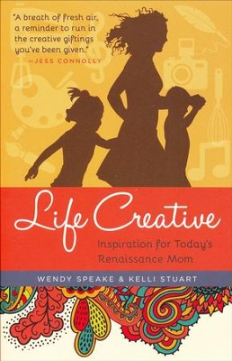 Life Creative: Inspiration for Today's Renaissance Mom  -     By: Wendy Speake, Kelli Stuart