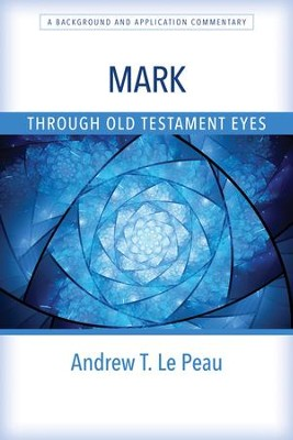 Mark Through Old Testament Eyes: A Background and Application Commentary  -     By: Andrew T. Le Peau