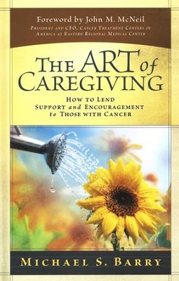 The Art of Caregiving: How to Lend Support and Encouragement to Those with Cancer  -     By: Michael S. Barry