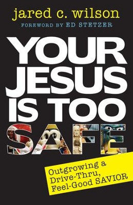 Your Jesus Is Too Safe: Overcoming a Drive- Thru, Feel-Good Savior, Updated Edition  -     By: Jared C. Wilson