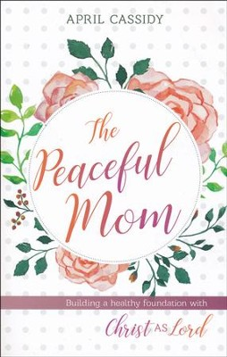 The Peaceful Mom: Building a Healthy Foundation with Christ as Lord  -     By: April Cassidy