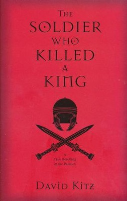 The Soldier Who Killed a King: A True Retelling of the Passion  -     By: David Kitz