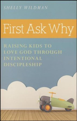 First Ask Why: Raising Kids to Love God Through Intentional Discipleship  -     By: Shelly Wildman
