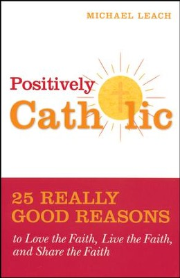 Positively Catholic: 25 Really Good Reasons to Love the Faith, Live the Faith, and Share the Faith  -     By: Michael Leach
