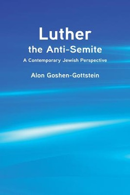 Luther the Anti-Semite: A Contemporary Jewish Perspective  -     By: Alon Goshen-Gottstein