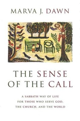 The Sense of the Call: A Sabbath Way of Life for Those Who Serve God, the Church, and the World  -     By: Marva J. Dawn