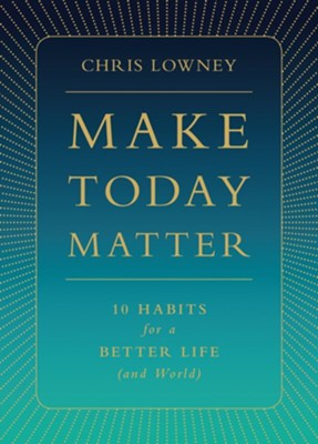 Make Today Matter: 10 Habits for a Better Life (and World)  -     By: Chris Lowney