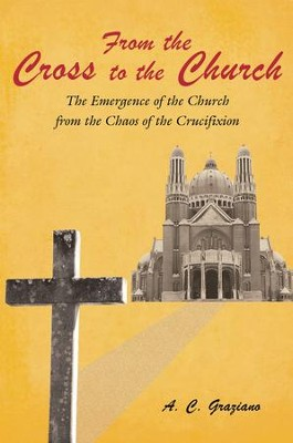 From the Cross to the Church: The Emergence of the Church from the Chaos of the Crucifixion - eBook  -     By: A.C. Graziano