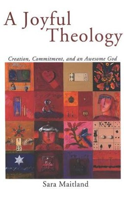 A Joyful Theology: Creation, Commitment and an Awesome God  -     By: Sara Maitland