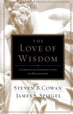 The Love of Wisdom: A Christian Introduction to Philosophy  -     By: Steven B. Cowan, James S. Spiegel