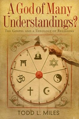 A God of Many Understandings? The Gospel and a Theology of Religions  -     By: Todd L. Miles