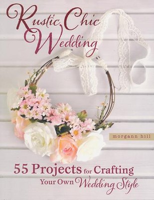 Rustic Chic Wedding: 55 Projects for Crafting Your Own Wedding Style  -     By: Morgan Hill