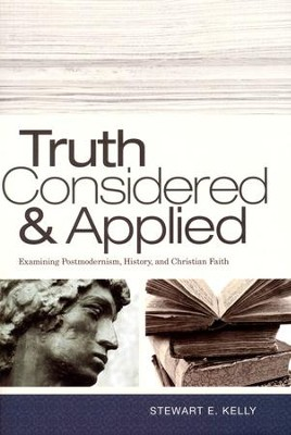 Truth Considered & Applied: Examining Postmodernism, History, and Christian Faith  -     By: Stewart E. Kelly