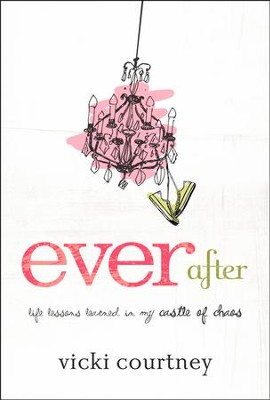 Ever After: Life Lessons Learned in My Castle of Chaos  -     By: Vicki Courtney