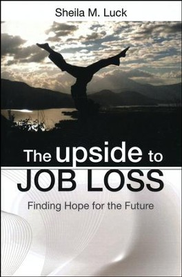 The Upside to Job Loss: Finding Hope for the Future  -     By: Sheila M. Luck