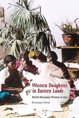 Western Daughters in Eastern Lands: British Missionary Women in Asia  -     By: Rosemary Seton