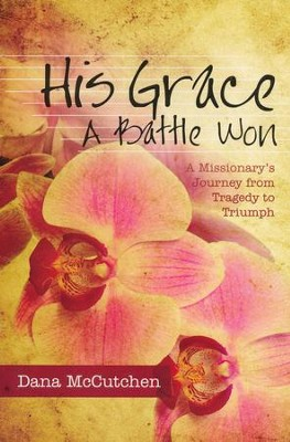 His Grace - A Battle Won: A Missionary's Journey from Tragedy to Triumph  -     By: Dana McCutchen