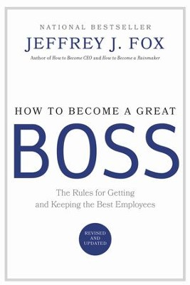 How to Become a Great Boss: The Rules for Getting and Keeping the Best Employees - eBook  -     By: Jeffrey J. Fox