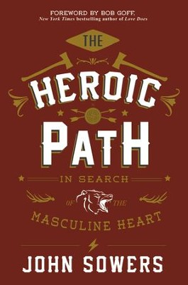 The Heroic Path: In Search of the Masculine Heart - eBook  -     By: John Sowers