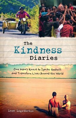 Kindness Diaries: One Man's Epic Quest To Ignite Goodwill And Transform Lives Around The World  -     By: Leon Logothesis