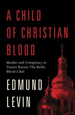 A Child of Christian Blood: Murder and Conspiracy in Tsarist Russia: The Beilis Blood Libel - eBook  -     By: Edmund Levin