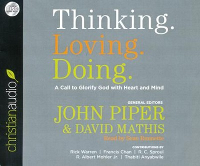 Thinking. Loving. Doing.: A Call to Glorify God with Heart and Mind Unabridged Audiobook on CD  -     Narrated By: Sean Runnette     Edited By: John Piper, David Mathis     By: Rick Warren, Francis Chan, R.C. Sproul, R. Albert Mohler Jr.
