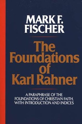 The Foundations of Karl Rahner: A Paraphrase of The  Foundations of Christian Faith  -     By: Mark E. Fischer