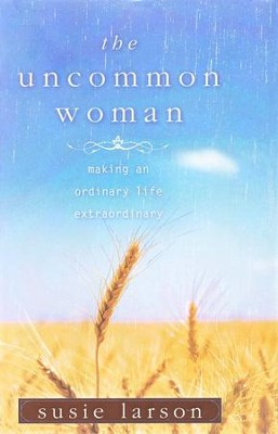 The Uncommon Woman: Making an Ordinary Life Extraordinary  -     By: Susie Larson
