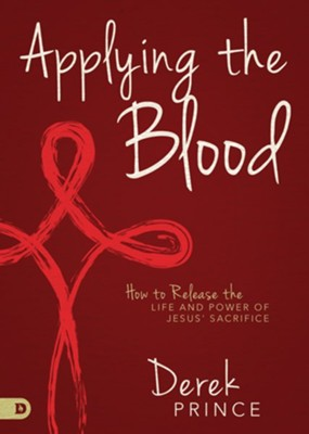 Applying the Blood: How to Release the Life and Power of Jesus' Sacrifice  -     By: Derek Prince
