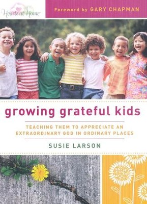 Growing Grateful Kids: Teaching Them to Appreciate an Extraordinary God in Ordinary Places  -     By: Susie Larson