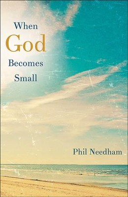 When God Becomes Small - eBook  -     By: Phil Needham