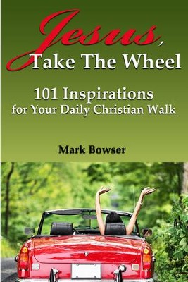 Jesus, Take The Wheel: 101 Inspirations for Your Daily Christian Walk - eBook  -     By: Mark Bowser