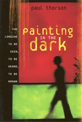 Painting in the Dark: The Longing to Be Seen, to Be  Heard, to Be Known  -     By: Paul Thorson
