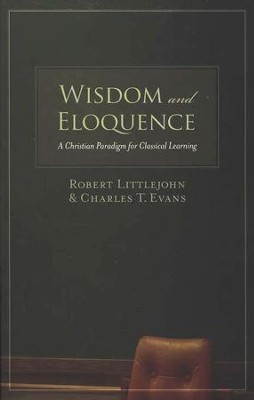 Wisdom and Eloquence: A Christian Paradigm for Classical Learning  -     By: Robert Littlejohn, Charles T. Evans
