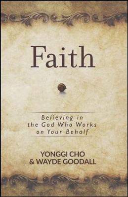 Faith: Believing in the God Who Works on Your Behalf  -     By: Yonggi Cho, Wayde Goodall