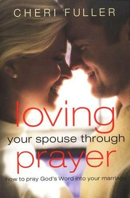 Loving Your Spouse Through Prayer: How to Pray God's Word into Your Marriage  -     By: Cheri Fuller