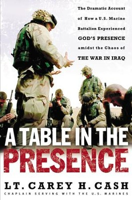 A Table in the Presence: The Dramatic Account of How a U.S. Marine Battalion Experienced God's Presence Amidst the Chaos of the War in Iraq - eBook  -     By: Lt. Carey H. Cash
