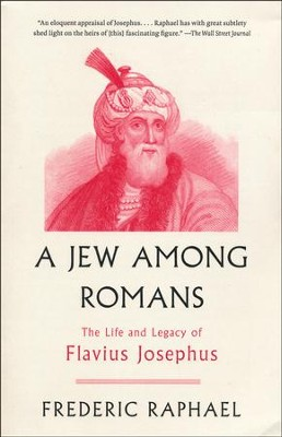 A Jew Among Romans: The Life and Legacy of Flavius Josephus  -     By: Frederic Raphael